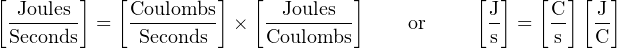 [ Joules ]   [Coulombs]   [  Joules ]           [J]   [C ][ J]  -------  =  --------- ×  ---------     or      -  =  --  --  Seconds      Seconds      Coulombs             s      s  C