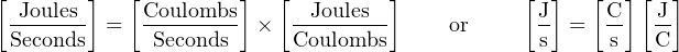 [ Joules ]   [Coulombs]   [  Joules ]           [J]   [C ][ J]  Seconds  =  -Seconds-- ×  Coulombs-     or      s  =  -s  C-