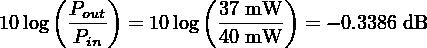 (Pout)        ( 37 mW  ) 10log  -Pin-  = 10log  40-mW--- = − 0.3386 dB