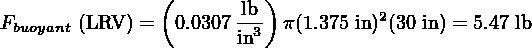 (         ) Fbuoyant (LRV ) = 0.0307-lb3 π(1.375 in)2(30 in) = 5.47 lb                       in
