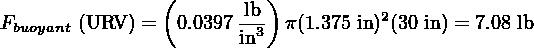 (         ) Fbuoyant (URV ) = 0.0397-lb  π(1.375 in)2(30 in) = 7.08 lb                       in3