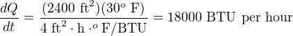 dQ-  -(2400-ft2)(30o F) dt = 4 ft2 ⋅h⋅o F∕BTU = 18000 BTU per hour