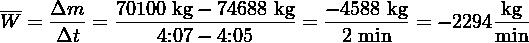 ---  Δm    70100 kg − 74688 kg − 4588 kg        kg W =  Δt--= ----4:07-− 4:05----= -2-min--=  − 2294min