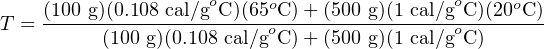 (100 g)(0.108 cal/goC)(65oC )+ (500 g)(1 cal/goC )(20oC) T = ------(100-g)(0.108 cal/goC-)+-(500 g)(1 cal/goC-)--