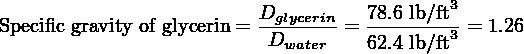 Dglycerin-  78.6 lb/ft3 Specific gravity of glycerin = Dwater = 62.4 lb/ft3 = 1.26