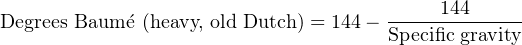 Degrees Baum ´e (heavy, old Dutch) = 144−---144-----                                      Specific gravity