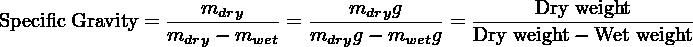 Specific Gravity = ---mdry----=  ---mdryg-----= ------Dry-weight-----                 mdry − mwet   mdryg− mwetg   Dry weight− Wet weight