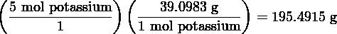 (               ) (              )   5 mol-potassium   ---39.0983-g---  = 195.4915 g         1          1 mol potassium