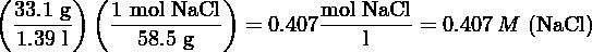 (33.1 g )( 1 mol NaCl )     mol NaCl  -----    ----------  = 0.407-------- = 0.407 M  (NaCl )   1.39 l     58.5 g              l