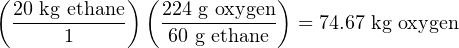 (           ) (            )   20 kg-ethane   224 g-oxygen = 74.67 kg oxygen       1         60 g ethane
