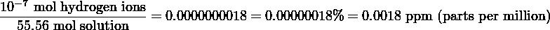 −7 10--mol-hydrogen ions= 0.0000000018 = 0.00000018% = 0.0018 ppm (parts per million)   55.56 mol solution