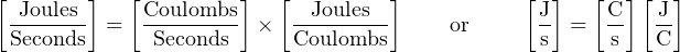 [       ]   [        ]   [        ]           [ ]   [  ][  ]  -Joules-  =  Coulombs- ×  --Joules--     or      J  =  C-  -J  Seconds      Seconds      Coulombs             s      s  C