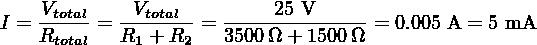 I = Vtotal = -Vtotal- = -----25 V-----= 0.005 A = 5 mA     Rtotal   R1 + R2   3500Ω + 1500Ω